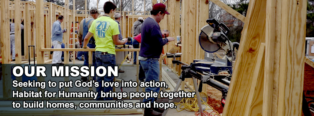 OUR MISSION: Seeking to put God's love into action, Habitat for Humanity brings people together to build homes, communities and hope.